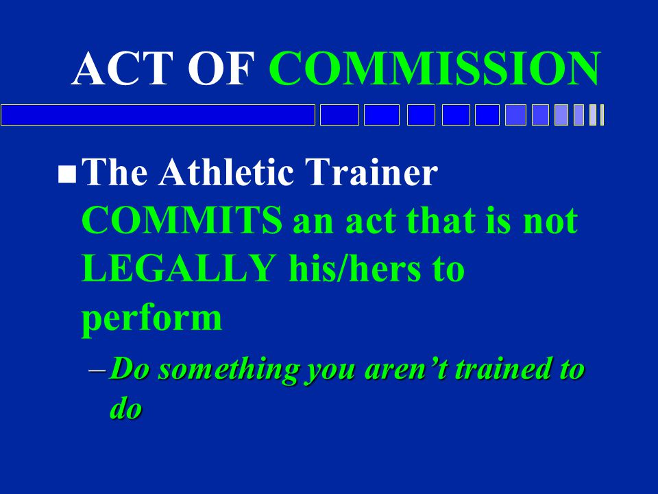 ACT OF COMMISSION The Athletic Trainer COMMITS an act that is not LEGALLY his/hers to perform.
