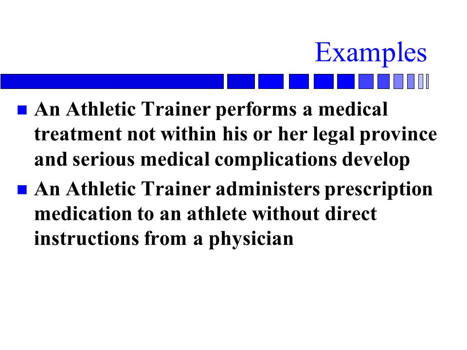 Examples An Athletic Trainer performs a medical treatment not within his or her legal province and serious medical complications develop.