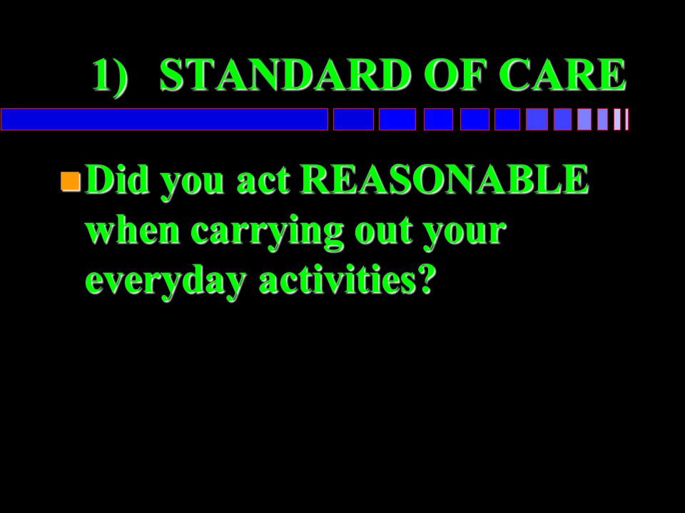 1) STANDARD OF CARE Did you act REASONABLE when carrying out your everyday activities