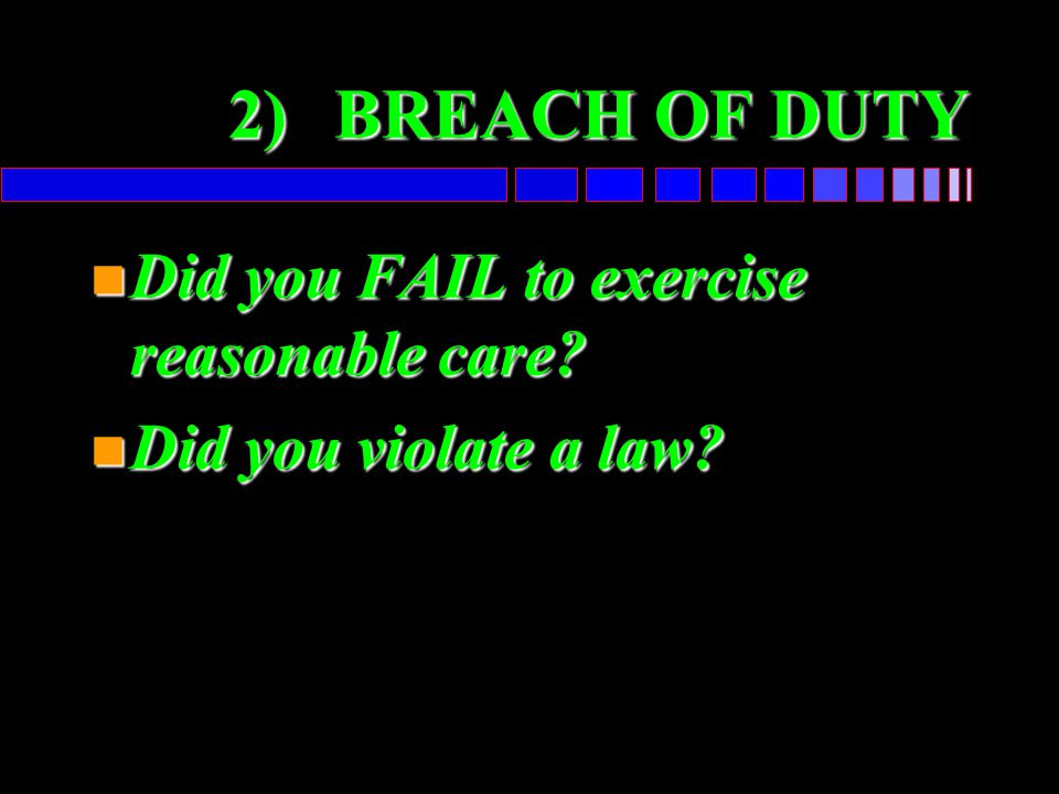 2) BREACH OF DUTY Did you FAIL to exercise reasonable care
