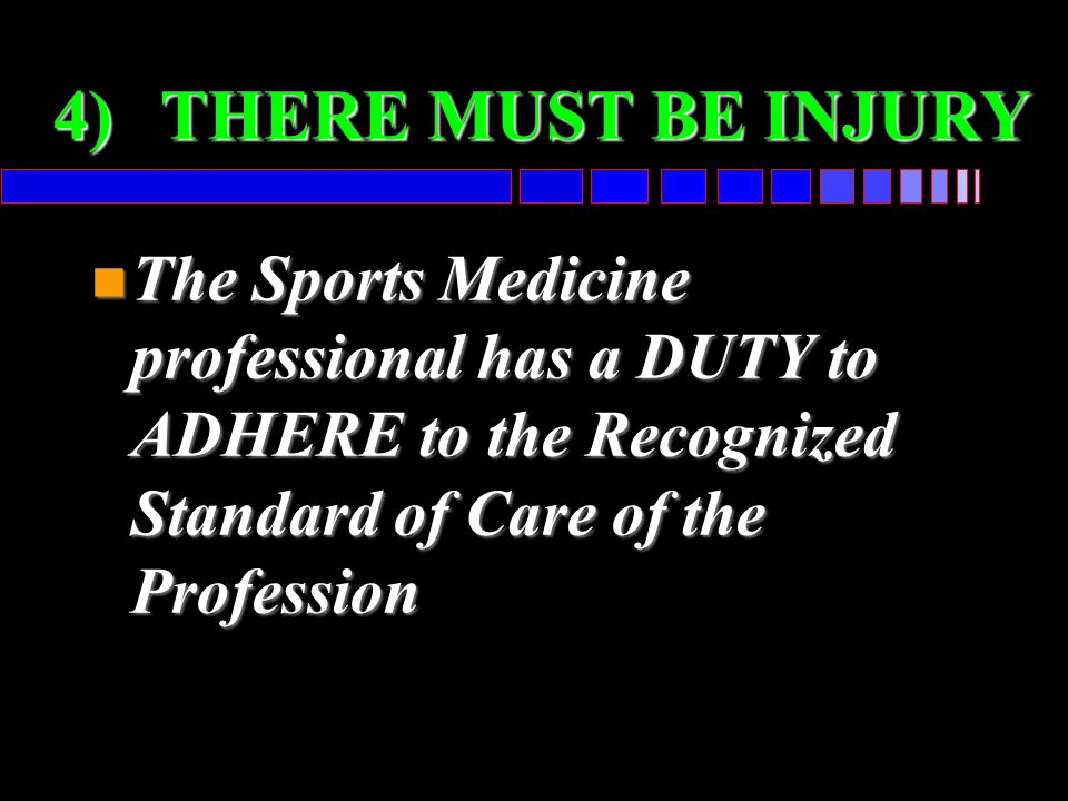 4) THERE MUST BE INJURY The Sports Medicine professional has a DUTY to ADHERE to the Recognized Standard of Care of the Profession.
