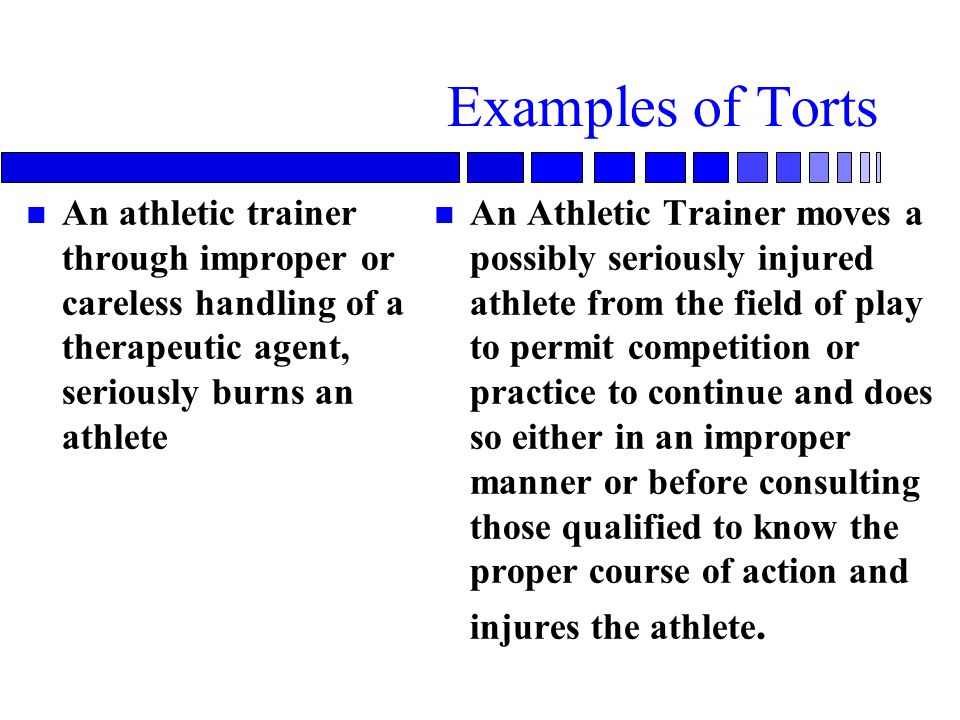 Examples of Torts An athletic trainer through improper or careless handling of a therapeutic agent, seriously burns an athlete.