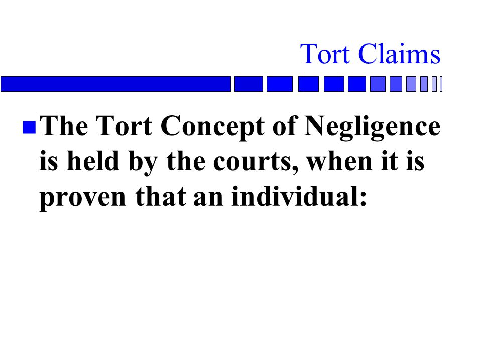 Tort Claims The Tort Concept of Negligence is held by the courts, when it is proven that an individual: