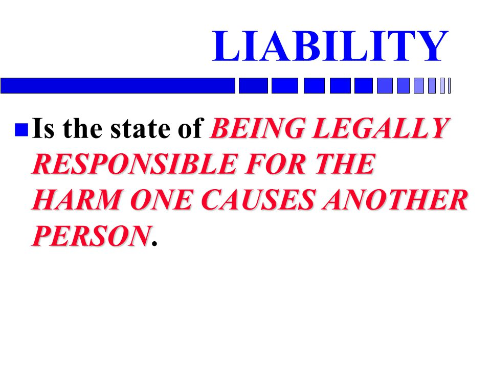 LIABILITY Is the state of BEING LEGALLY RESPONSIBLE FOR THE HARM ONE CAUSES ANOTHER PERSON.