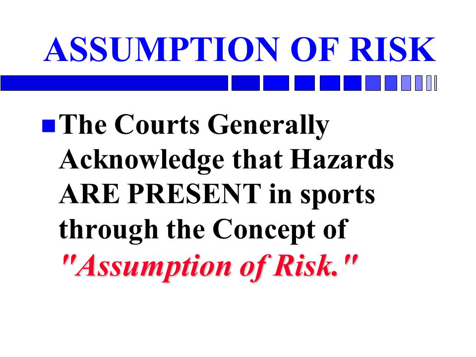 ASSUMPTION OF RISK The Courts Generally Acknowledge that Hazards ARE PRESENT in sports through the Concept of Assumption of Risk.