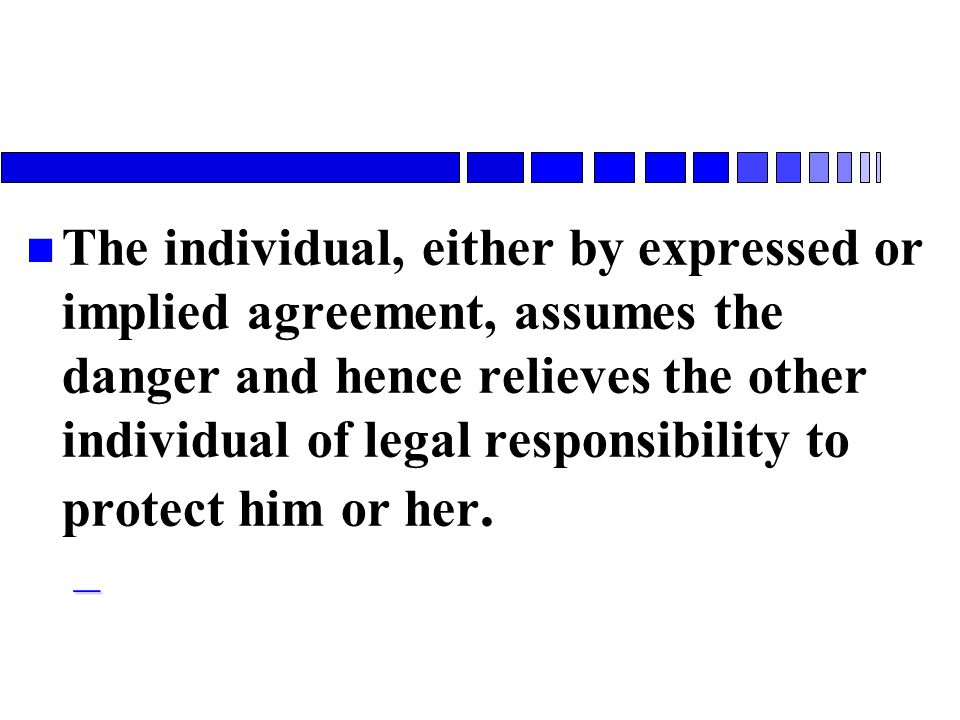The individual, either by expressed or implied agreement, assumes the danger and hence relieves the other individual of legal responsibility to protect him or her.