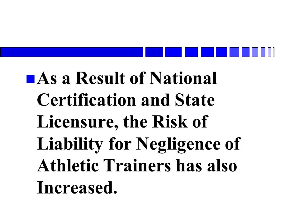 As a Result of National Certification and State Licensure, the Risk of Liability for Negligence of Athletic Trainers has also Increased.