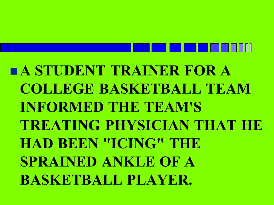 A STUDENT TRAINER FOR A COLLEGE BASKETBALL TEAM INFORMED THE TEAM S TREATING PHYSICIAN THAT HE HAD BEEN ICING THE SPRAINED ANKLE OF A BASKETBALL PLAYER.