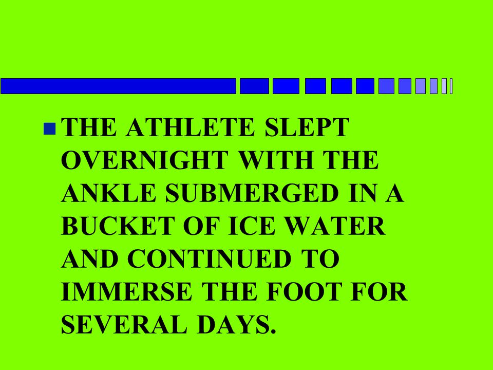 THE ATHLETE SLEPT OVERNIGHT WITH THE ANKLE SUBMERGED IN A BUCKET OF ICE WATER AND CONTINUED TO IMMERSE THE FOOT FOR SEVERAL DAYS.