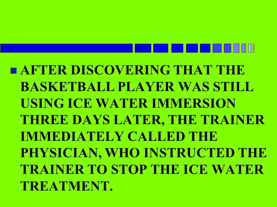 AFTER DISCOVERING THAT THE BASKETBALL PLAYER WAS STILL USING ICE WATER IMMERSION THREE DAYS LATER, THE TRAINER IMMEDIATELY CALLED THE PHYSICIAN, WHO INSTRUCTED THE TRAINER TO STOP THE ICE WATER TREATMENT.