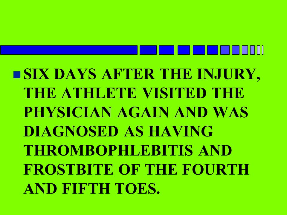 SIX DAYS AFTER THE INJURY, THE ATHLETE VISITED THE PHYSICIAN AGAIN AND WAS DIAGNOSED AS HAVING THROMBOPHLEBITIS AND FROSTBITE OF THE FOURTH AND FIFTH TOES.
