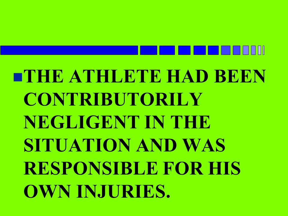 THE ATHLETE HAD BEEN CONTRIBUTORILY NEGLIGENT IN THE SITUATION AND WAS RESPONSIBLE FOR HIS OWN INJURIES.