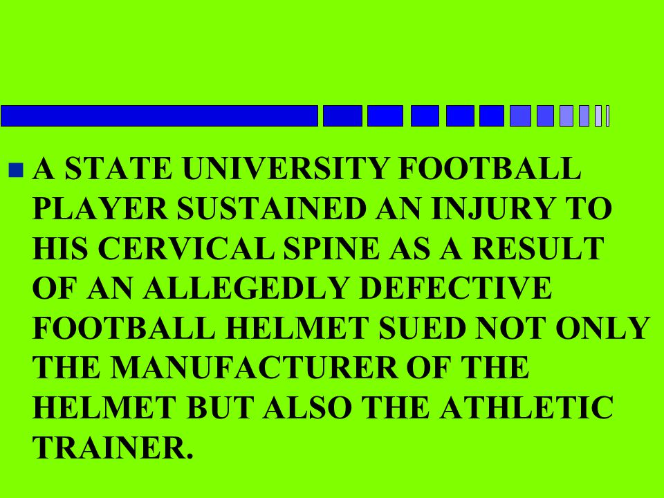 A STATE UNIVERSITY FOOTBALL PLAYER SUSTAINED AN INJURY TO HIS CERVICAL SPINE AS A RESULT OF AN ALLEGEDLY DEFECTIVE FOOTBALL HELMET SUED NOT ONLY THE MANUFACTURER OF THE HELMET BUT ALSO THE ATHLETIC TRAINER.