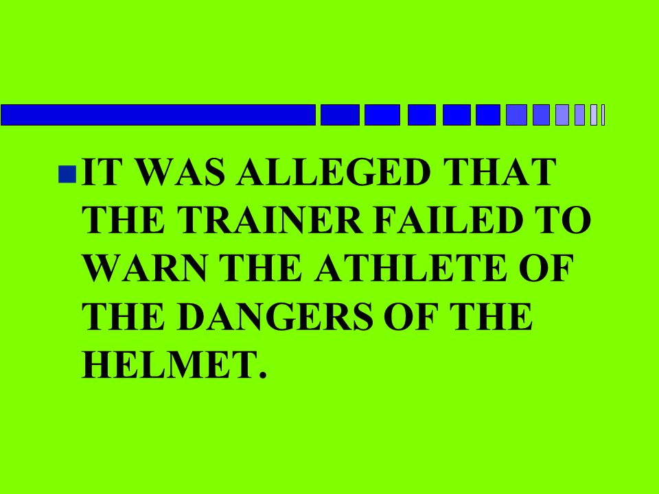 IT WAS ALLEGED THAT THE TRAINER FAILED TO WARN THE ATHLETE OF THE DANGERS OF THE HELMET.