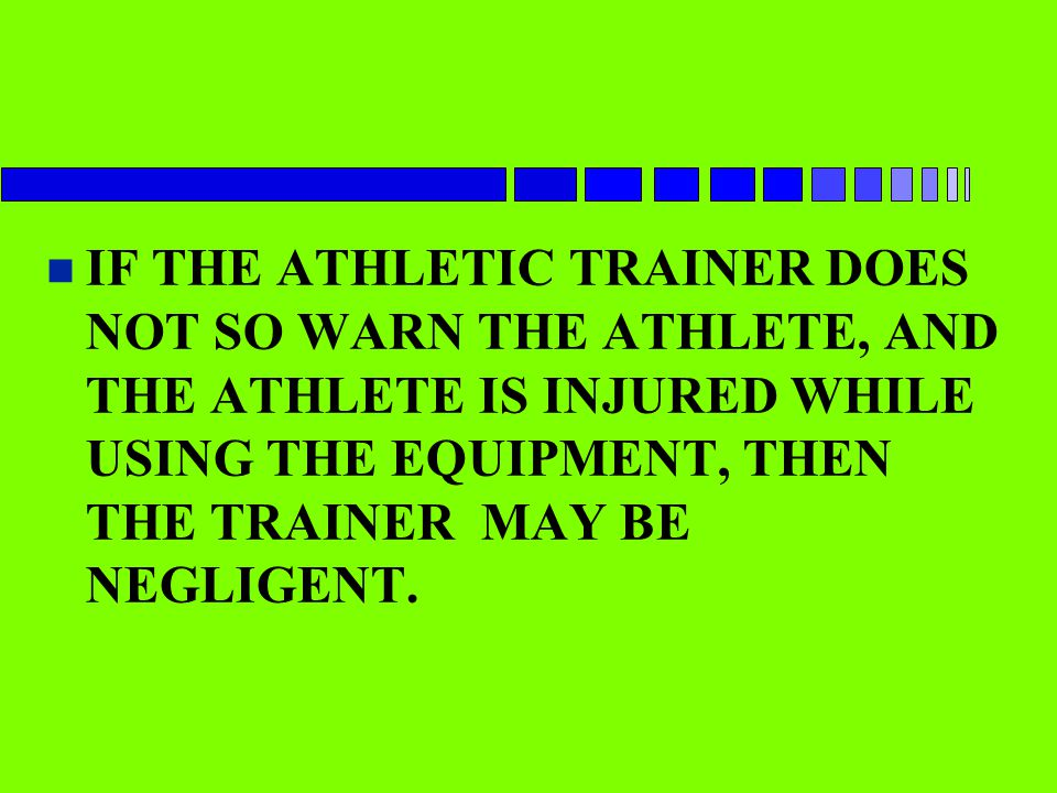 IF THE ATHLETIC TRAINER DOES NOT SO WARN THE ATHLETE, AND THE ATHLETE IS INJURED WHILE USING THE EQUIPMENT, THEN THE TRAINER MAY BE NEGLIGENT.