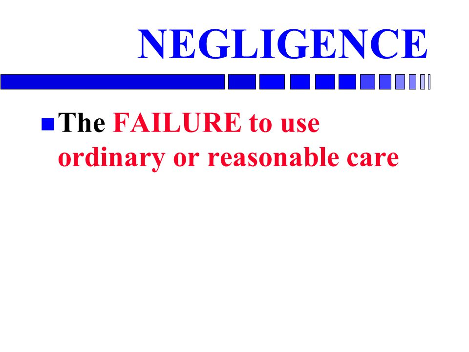 NEGLIGENCE The FAILURE to use ordinary or reasonable care