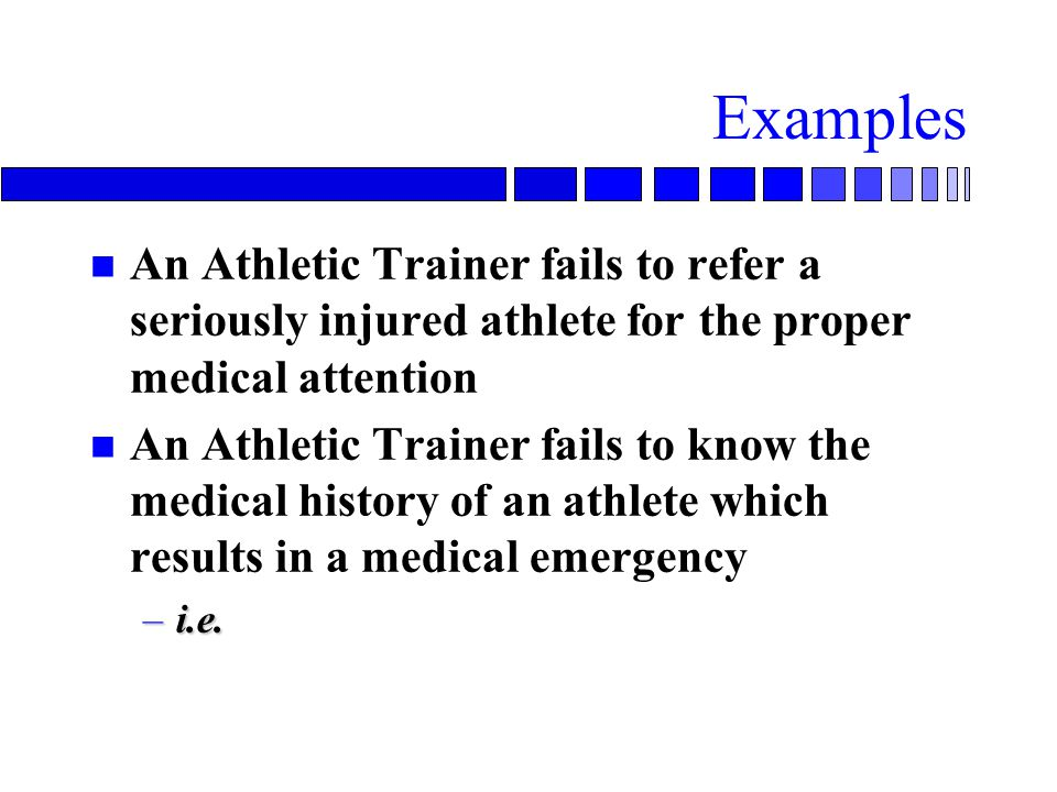 Examples An Athletic Trainer fails to refer a seriously injured athlete for the proper medical attention.