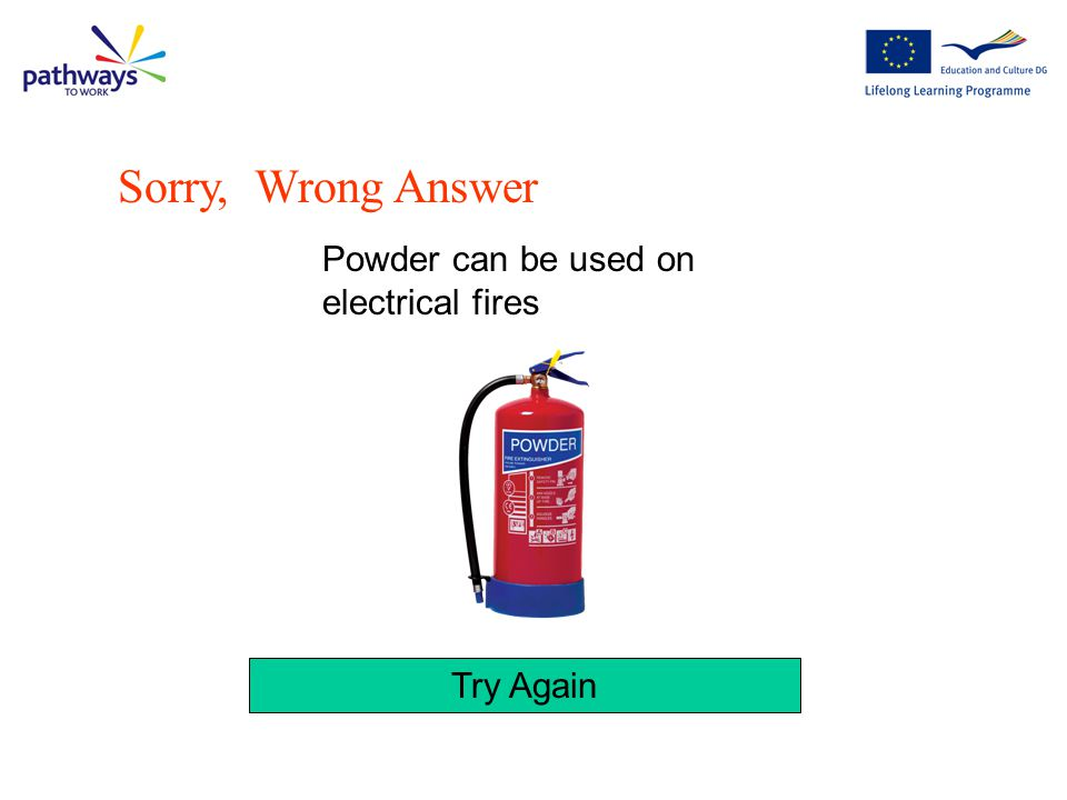 Sorry, Wrong Answer Powder can be used on electrical fires Try Again
