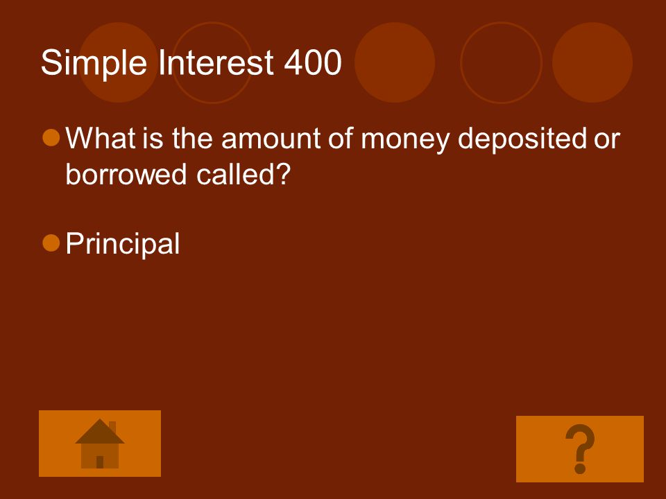Simple Interest 400 What is the amount of money deposited or borrowed called Principal