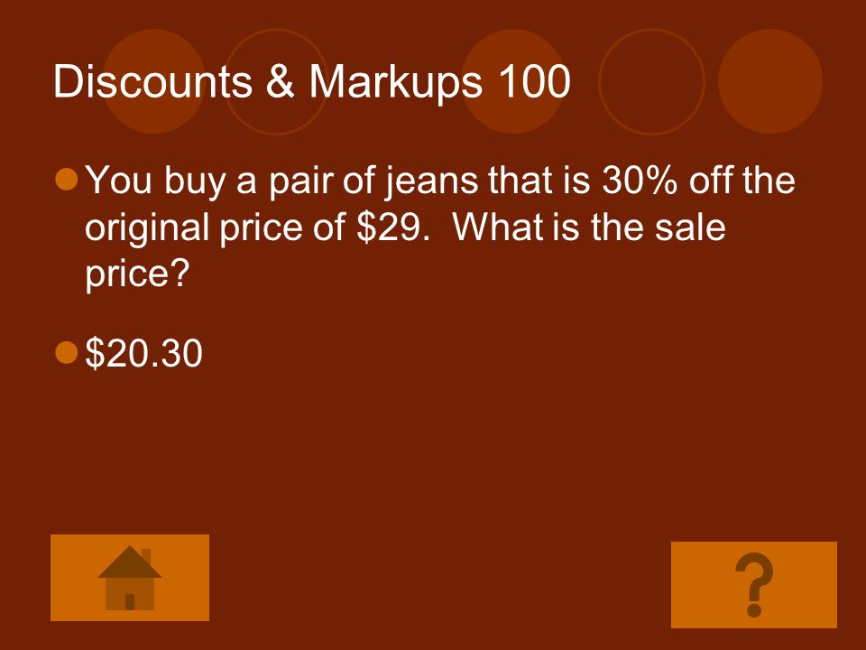 Discounts & Markups 100 You buy a pair of jeans that is 30% off the original price of $29. What is the sale price