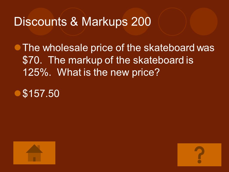 Discounts & Markups 200 The wholesale price of the skateboard was $70. The markup of the skateboard is 125%. What is the new price