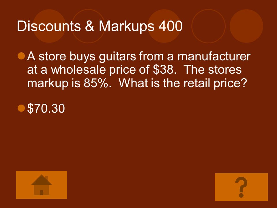 Discounts & Markups 400 A store buys guitars from a manufacturer at a wholesale price of $38. The stores markup is 85%. What is the retail price