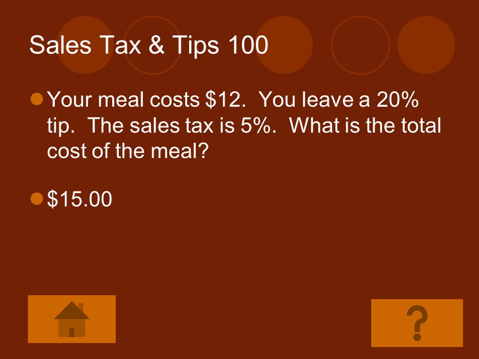Sales Tax & Tips 100 Your meal costs $12. You leave a 20% tip. The sales tax is 5%. What is the total cost of the meal
