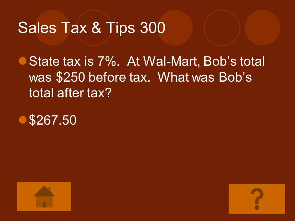 Sales Tax & Tips 300 State tax is 7%. At Wal-Mart, Bob's total was $250 before tax. What was Bob's total after tax
