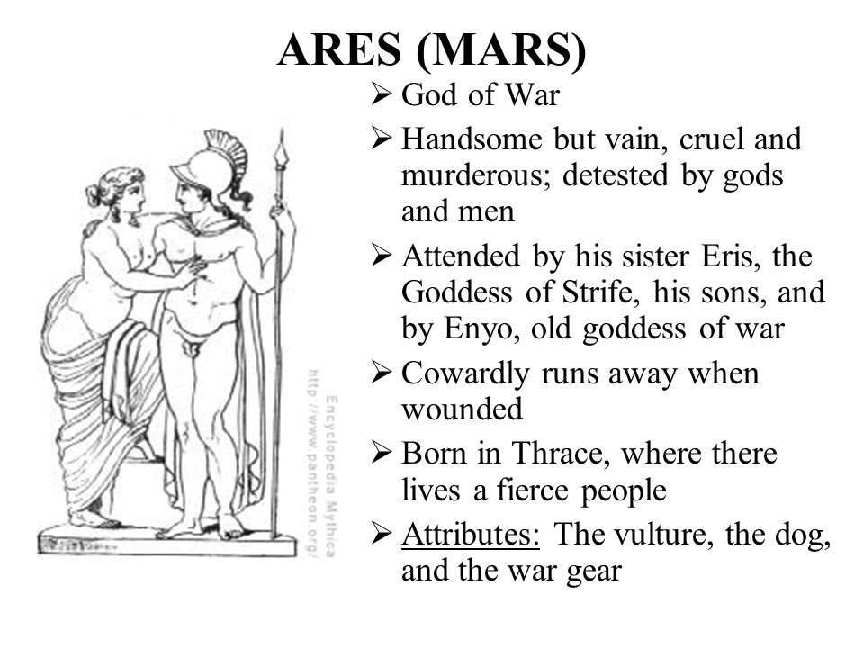 ARES (MARS) God of War. Handsome but vain, cruel and murderous; detested by gods and men.