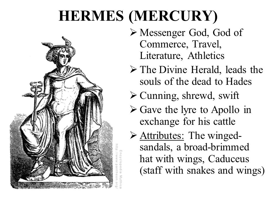 HERMES (MERCURY) Messenger God, God of Commerce, Travel, Literature, Athletics. The Divine Herald, leads the souls of the dead to Hades.