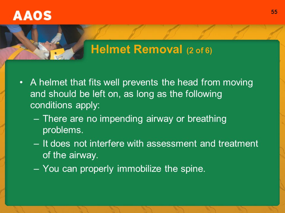 Helmet Removal (2 of 6) A helmet that fits well prevents the head from moving and should be left on, as long as the following conditions apply: