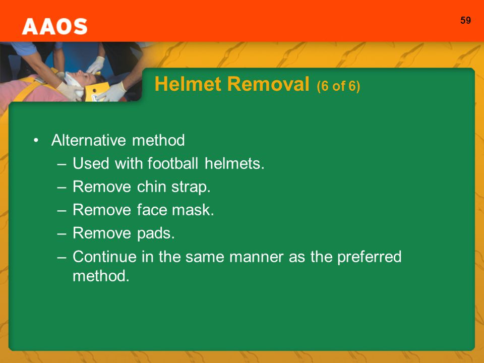Helmet Removal (6 of 6) Alternative method Used with football helmets.