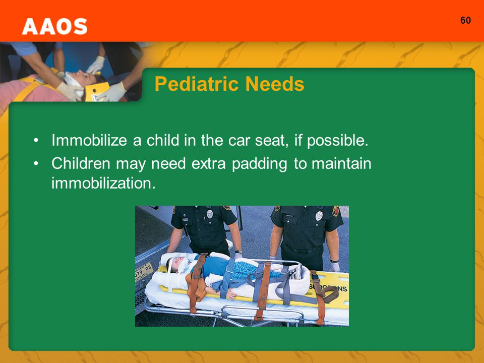 Pediatric Needs Immobilize a child in the car seat, if possible.