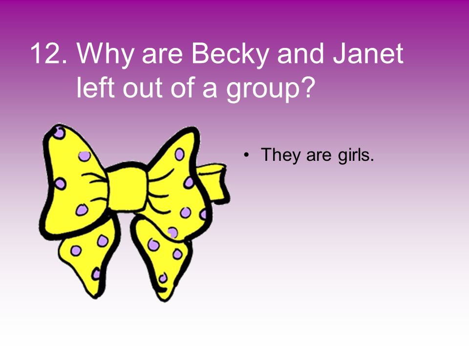 12. Why are Becky and Janet left out of a group