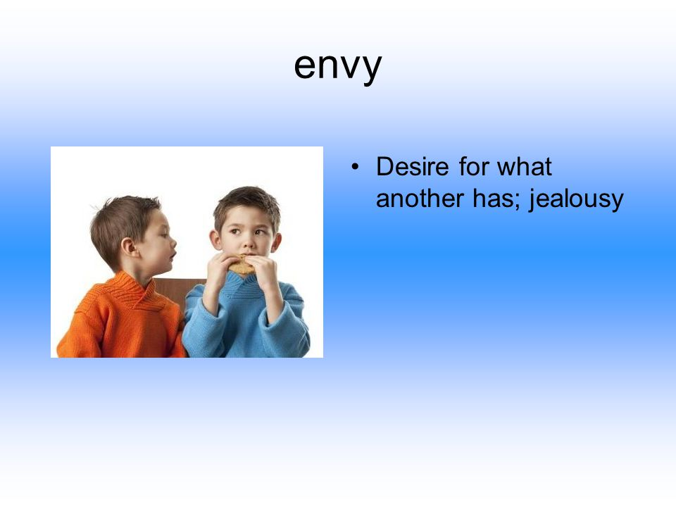 envy Desire for what another has; jealousy