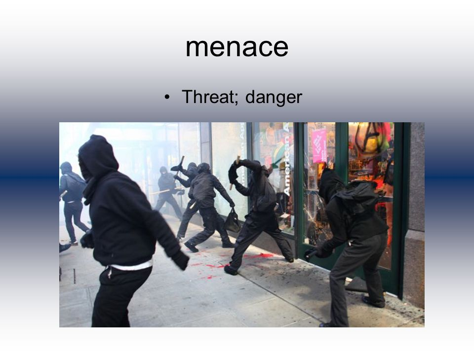 menace Threat; danger