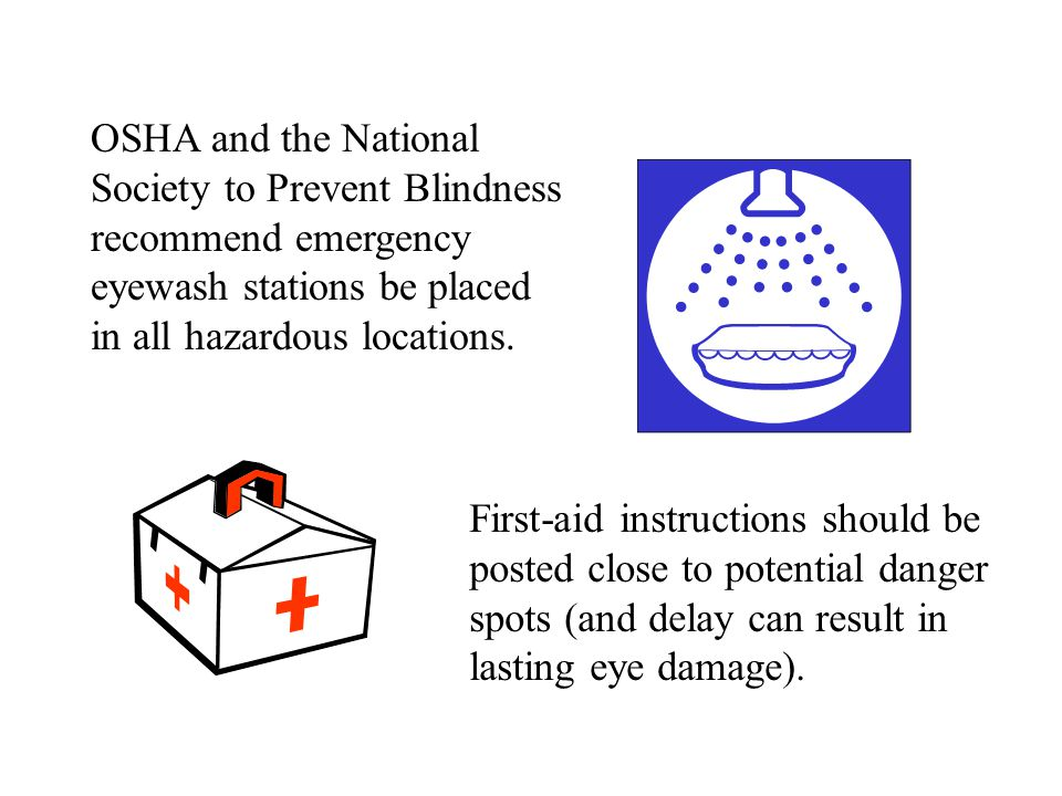 OSHA and the National Society to Prevent Blindness. recommend emergency. eyewash stations be placed.