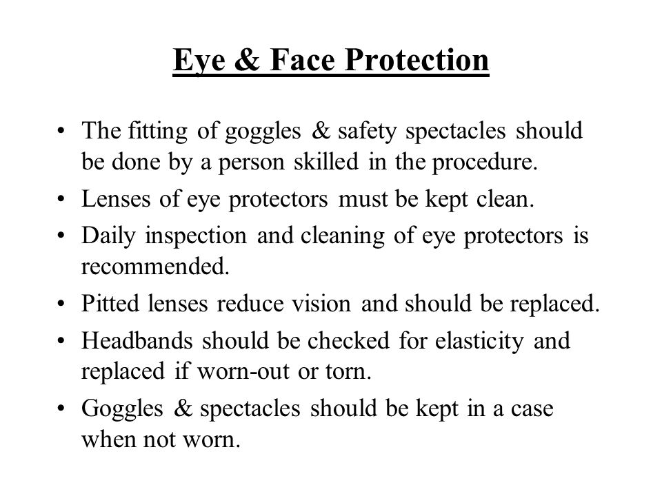Eye & Face Protection The fitting of goggles & safety spectacles should be done by a person skilled in the procedure.
