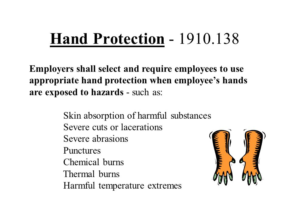 Hand Protection - 1910.138 Employers shall select and require employees to use. appropriate hand protection when employee's hands.