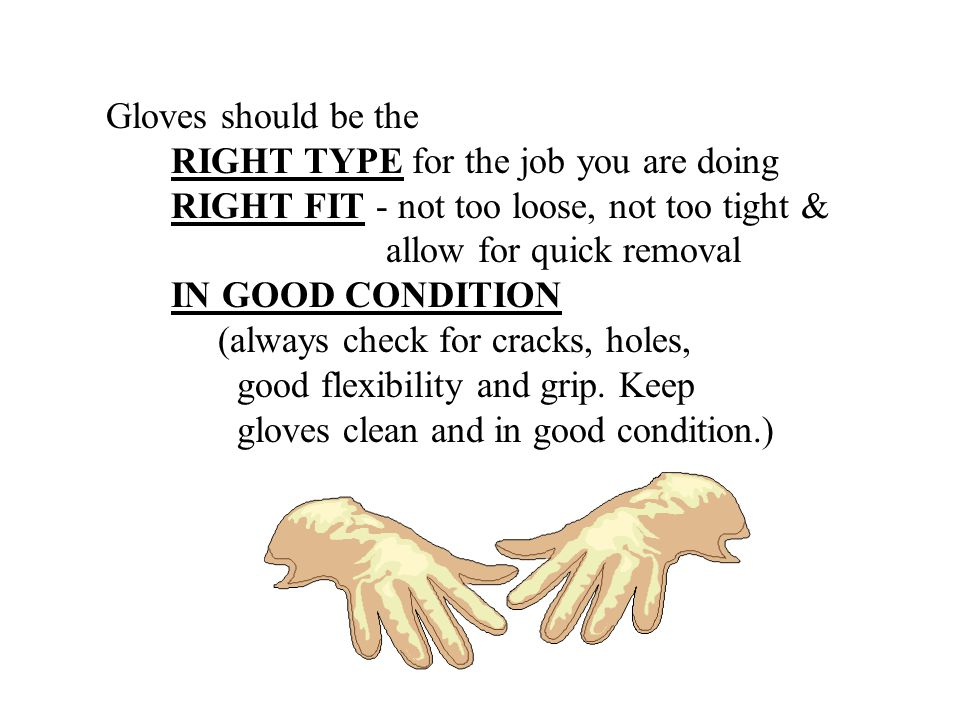 Gloves should be the RIGHT TYPE for the job you are doing. RIGHT FIT - not too loose, not too tight &