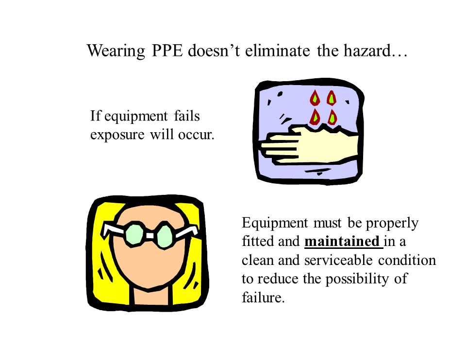Wearing PPE doesn't eliminate the hazard…