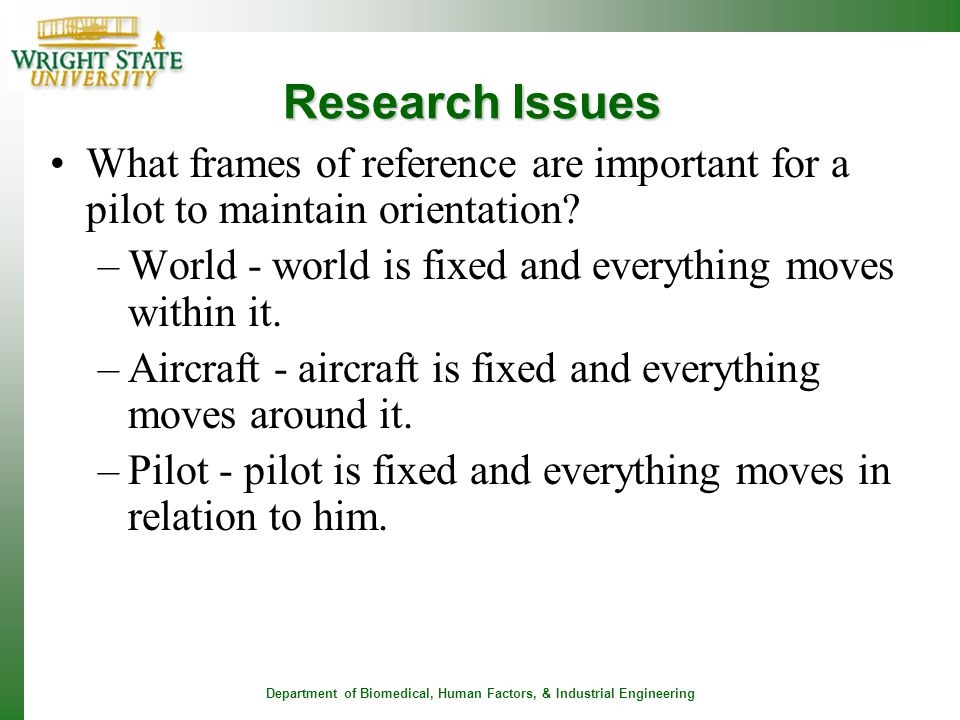 Research Issues What frames of reference are important for a pilot to maintain orientation World - world is fixed and everything moves within it.