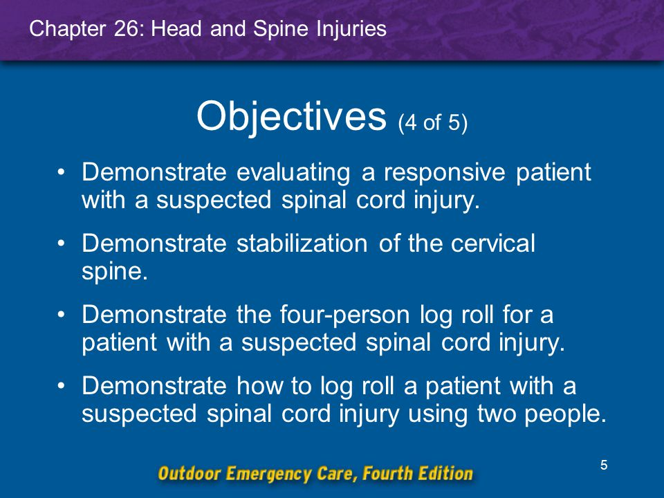 Objectives (4 of 5) Demonstrate evaluating a responsive patient with a suspected spinal cord injury.