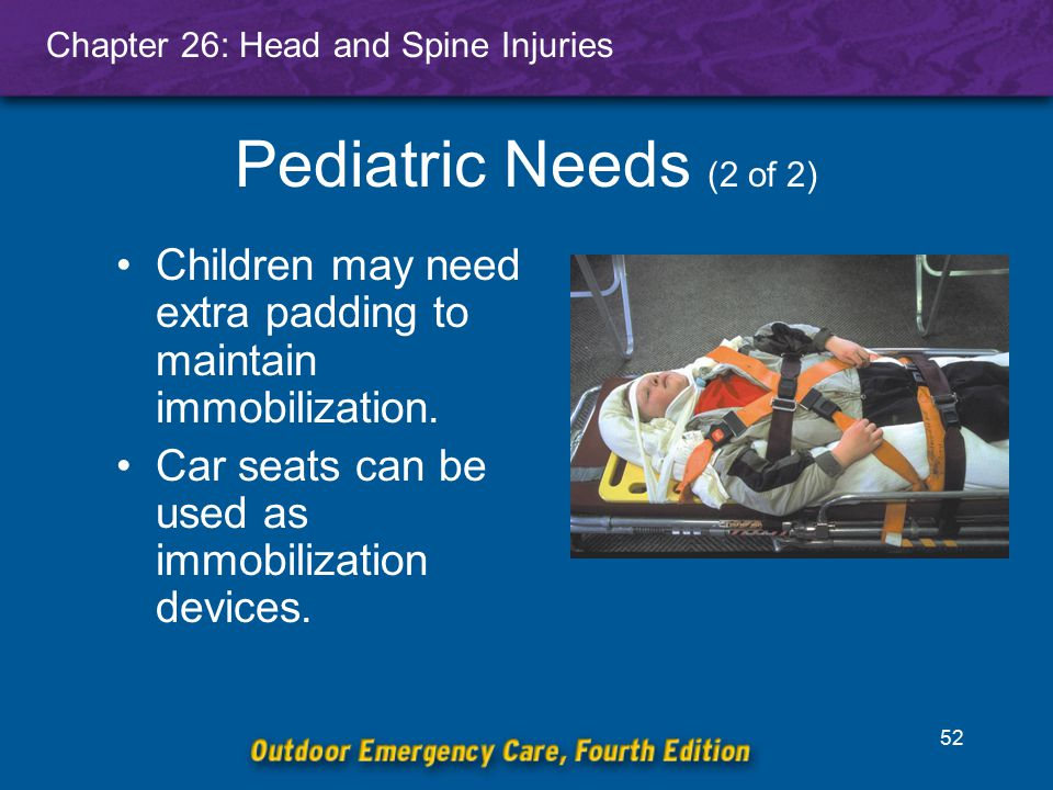 Pediatric Needs (2 of 2) Children may need extra padding to maintain immobilization.