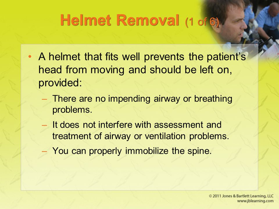 Helmet Removal (1 of 6) A helmet that fits well prevents the patient's head from moving and should be left on, provided: