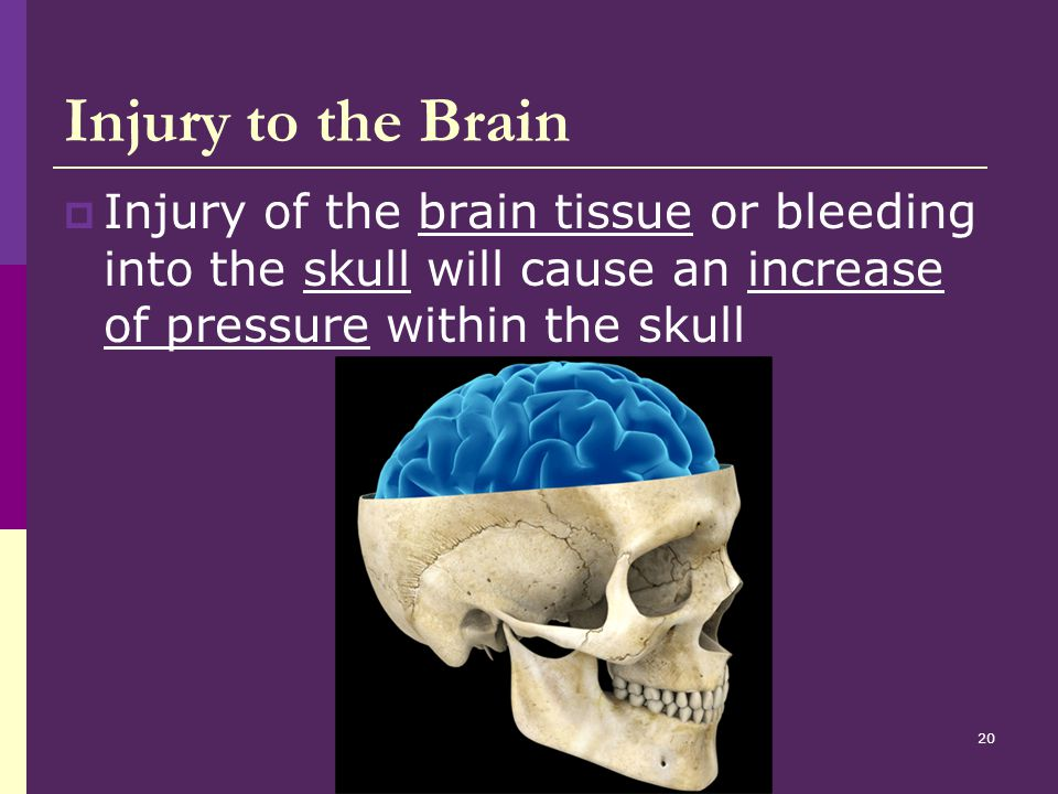 Injury to the Brain Injury of the brain tissue or bleeding into the skull will cause an increase of pressure within the skull.