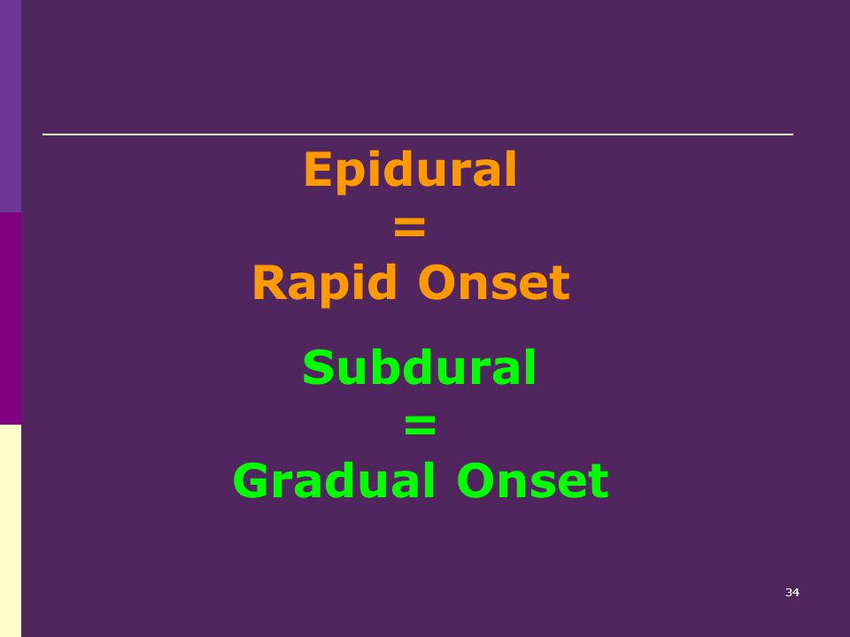 Epidural = Rapid Onset Subdural = Gradual Onset