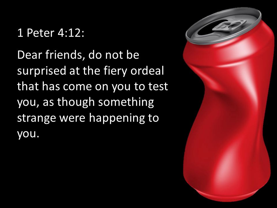 1 Peter 4:12: Dear friends, do not be surprised at the fiery ordeal that has come on you to test you, as though something strange were happening to you.
