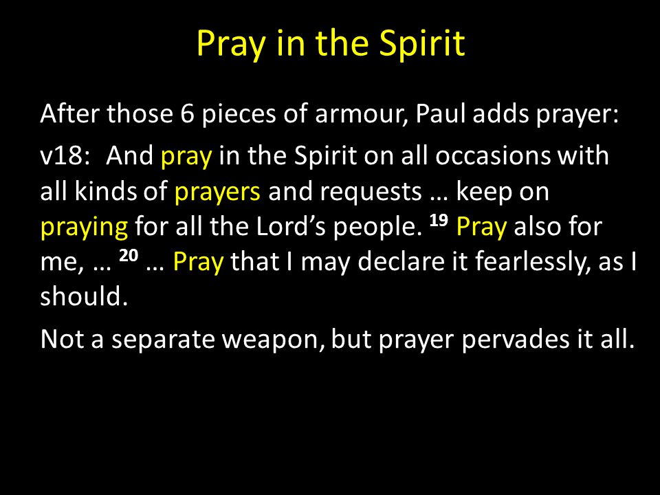 Pray in the Spirit After those 6 pieces of armour, Paul adds prayer: