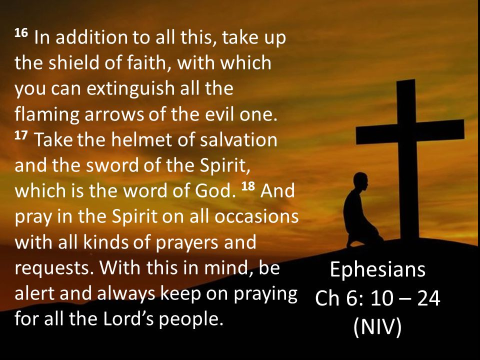 16 In addition to all this, take up the shield of faith, with which you can extinguish all the flaming arrows of the evil one. 17 Take the helmet of salvation and the sword of the Spirit, which is the word of God. 18 And pray in the Spirit on all occasions with all kinds of prayers and requests. With this in mind, be alert and always keep on praying for all the Lord's people.